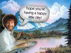 bob ross funny quotes | Have A Great Beautiful Day images of Good Day ...