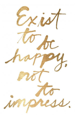 Exist to be happy, not to impress.Quote, Happy, Events