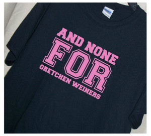 and NONE for GRETCHEN WEINERS Tshirt Mean Girls by TheStickyWitch