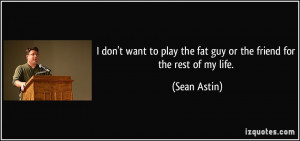 don't want to play the fat guy or the friend for the rest of my life ...