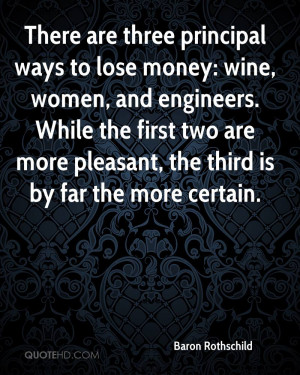 There are three principal ways to lose money: wine, women, and ...