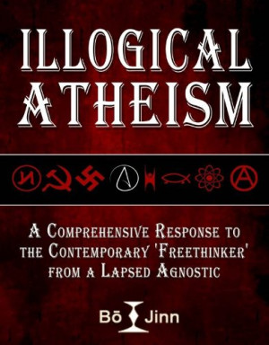Illogical Atheism: A Comprehensive Response to the Contemporary ...