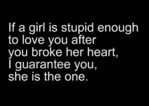 ... love you after you broke her heart, I guarantee you, she is the one