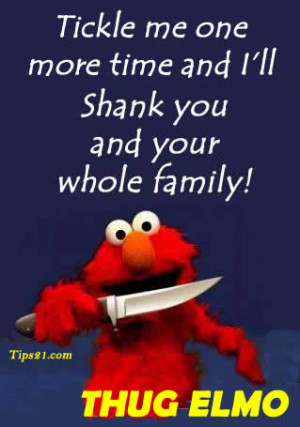 Thug Elmo - Tickle me one more time and I'll shank you and your whole ...