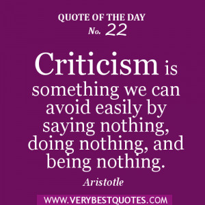Quote of the day Criticism is something we can avoid easily by saying ...