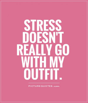 Stress doesn't really go with my outfit Picture Quote #1