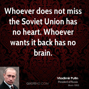 Whoever does not miss the Soviet Union has no heart. Whoever wants it ...