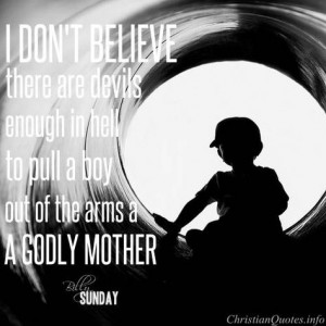 Billy Sunday Quote - Godly Mother Click for commentary on this quote # ...