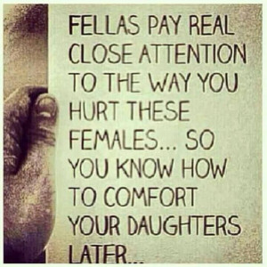 ... you hurt these females...so you know how to comfort your daughters