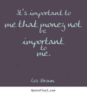 ... to me that money not be important.. Les Brown top inspirational quote