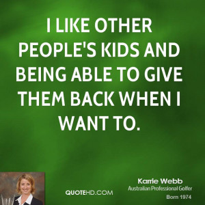 like other people's kids and being able to give them back when I ...