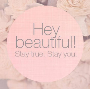 Hey beautiful, stay true. Stay you
