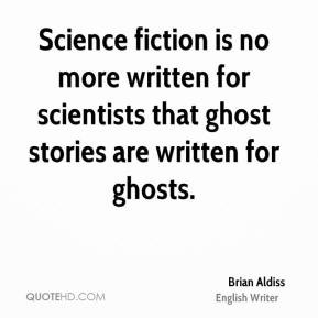 Science fiction is no more written for scientists that ghost stories ...