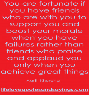 You are fortunate if you have friends who are with you to support you ...