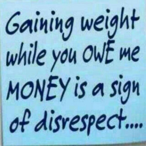 Gaining weight while you owe me money is a sign of disrespect!