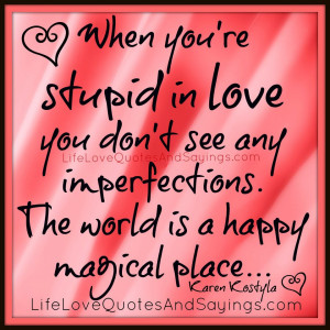 When you're stupid in love you don't see any imperfections. The ...