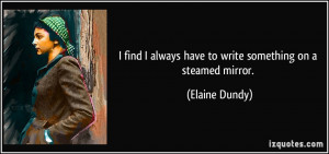 ... always have to write something on a steamed mirror. - Elaine Dundy