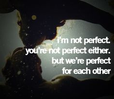 ... perfect you're not perfect either, but we're perfect for each other
