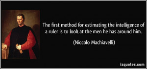 ... ruler is to look at the men he has around him. - Niccolo Machiavelli
