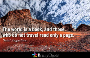 ... book, and those who do not travel read only a page. - Saint Augustine