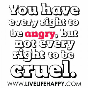 You have every right to be angry but not every right to be cruel