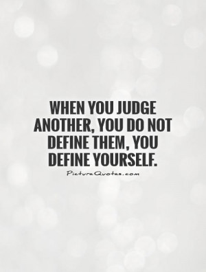When you judge another, you do not define them, you define yourself ...