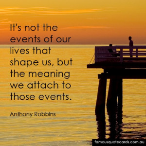 Its not the events of our lives that shape us, but the meaning we ...