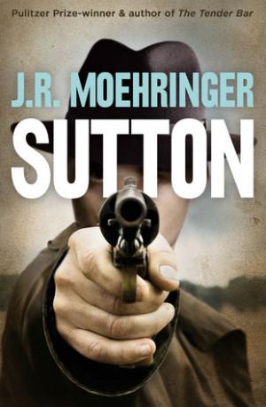 Sutton. by J.R. Moehringer by J.R. Moehringer