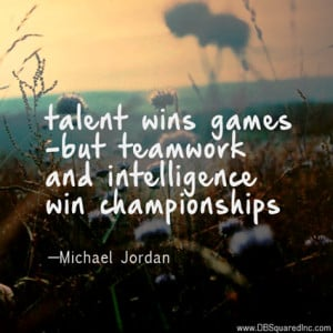 Talent wins games, but teamwork and intelligence wins championships ...