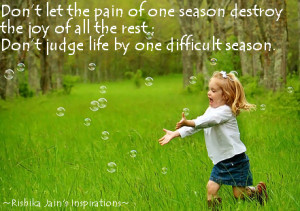 Don't let the pain of one season destroy the joy of all the rest.;