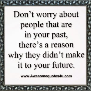 Don't worry about people that are in your past,