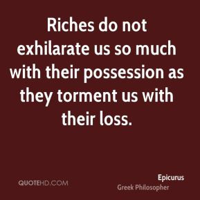Epicurus - Riches do not exhilarate us so much with their possession ...