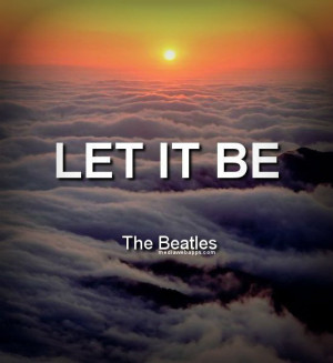 Let it be. ~The Beatles Source: http://www.MediaWebApps.com