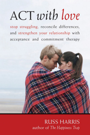ACT with Love: Stop Struggling, Reconcile Differences, and Strengthen ...