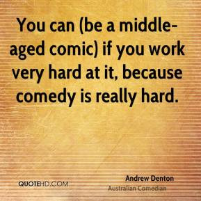 Andrew Denton - You can (be a middle-aged comic) if you work very hard ...