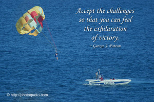Accept Challenges, So That You May Feel The Exhilaration Of Victory.