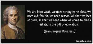 ... to man's estate, is the gift of education. - Jean-Jacques Rousseau