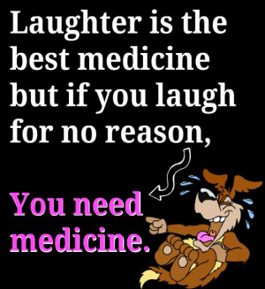 is the best medicine. But if you're laughing for no reason, you ...