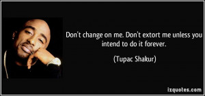Don't change on me. Don't extort me unless you intend to do it forever ...