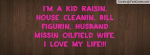 ... cleanin, bill figurin, husband missin oilfield wife.I love my life