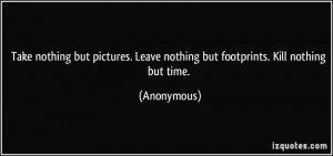 Take nothing but pictures. Leave nothing but footprints. Kill nothing ...