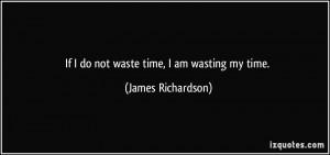 If I do not waste time, I am wasting my time. - James Richardson