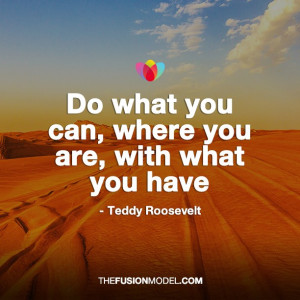 Do what you can, where you are, with what you can - Teddy Roosevelt