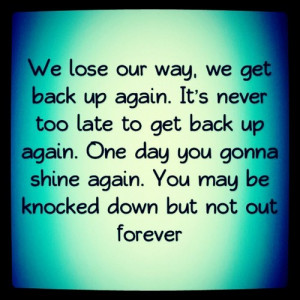 ... Way, We Get Back Up Again. It's Never Too Late To Get Back Up Again