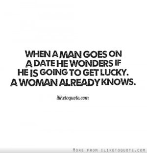 When a man goes on a date he wonders if he is going to get lucky. A ...