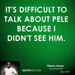 Pele was the most complete player I've ever seen.