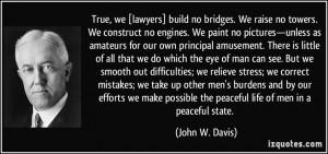 True, we [lawyers] build no bridges. We raise no towers. We construct ...