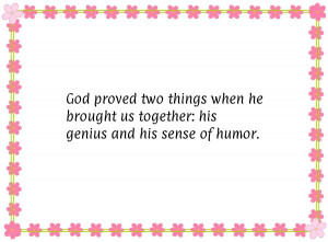 God proved two things when he brought us together: his genius and his ...