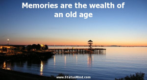 Memories are the wealth of an old age - Cute and Nice Quotes ...