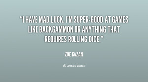 have mad luck. I'm super-good at games like backgammon or anything ...